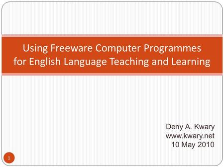 Deny A. Kwary www.kwary.net 10 May 2010 Using Freeware Computer Programmes for English Language Teaching and Learning 1.