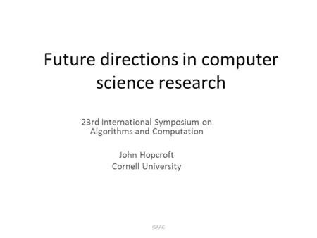 Future directions in computer science research 23rd International Symposium on Algorithms and Computation John Hopcroft Cornell University ISAAC.