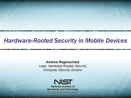 Hardware-Rooted Security in Mobile Devices Andrew Regenscheid Lead, Hardware-Rooted Security Computer Security Division.