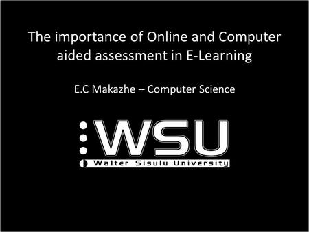 The importance of Online and Computer aided assessment in E-Learning E.C Makazhe – Computer Science.