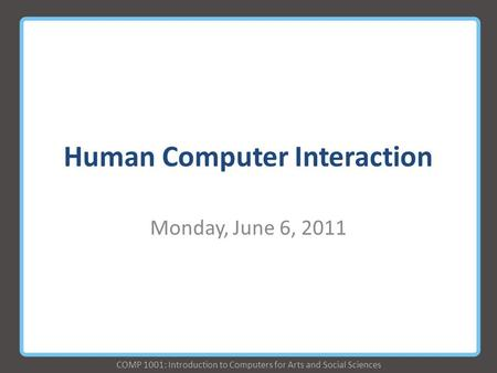 COMP 1001: Introduction to Computers for Arts and Social Sciences Human Computer Interaction Monday, June 6, 2011.