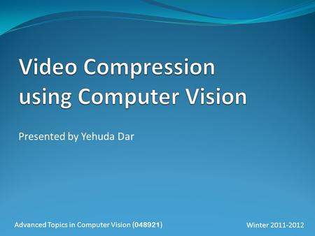 Presented by Yehuda Dar Advanced Topics in Computer Vision ( 048921 )Winter 2011-2012.