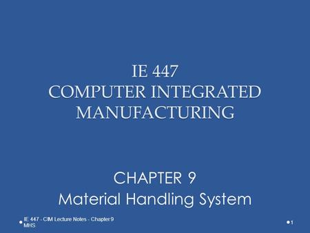 IE 447 COMPUTER INTEGRATED MANUFACTURING CHAPTER 9 Material Handling System 1 IE 447 - CIM Lecture Notes - Chapter 9 MHS.