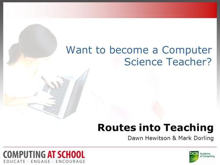 Want to become a Computer Science Teacher? Routes into Teaching Dawn Hewitson & Mark Dorling.
