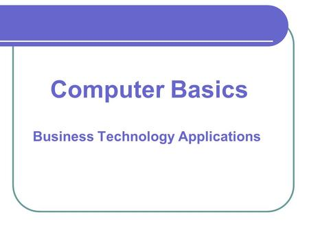 Business Technology Applications Computer Basics.