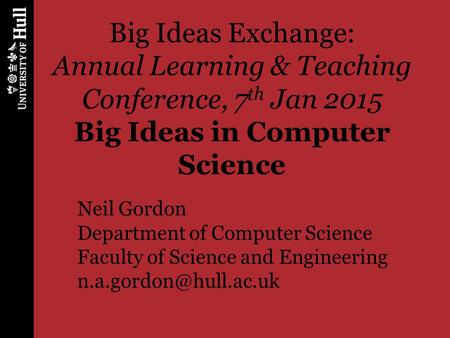 Big Ideas Exchange: Annual Learning & Teaching Conference, 7 th Jan 2015 Big Ideas in Computer Science Neil Gordon Department of Computer Science Faculty.
