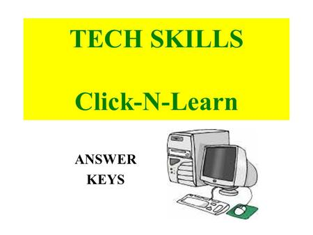 TECH SKILLS Click-N-Learn ANSWER KEYS. 1. POWER SUPPLY supplies the fuel (POWER) for the computer and often has a FAN to help keep the computer cool.