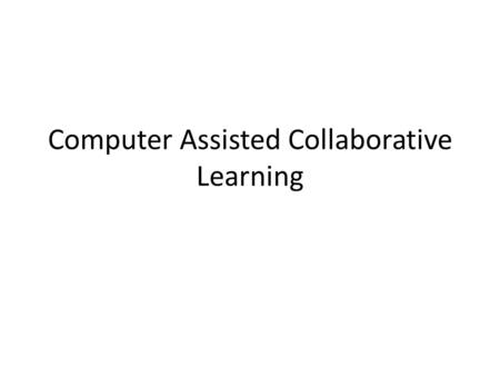 Computer Assisted Collaborative Learning. Collaborative Learning What is Collaborative Learning? Why does CL help learners? How is CL used in CACL? How.