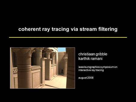 Coherent ray tracing via stream filtering christiaan gribble karthik ramani ieee/eurographics symposium on interactive ray tracing august 2008.