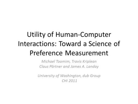 Utility of Human-Computer Interactions: Toward a Science of Preference Measurement Michael Toomim, Travis Kriplean Claus Pörtner and James A. Landay University.