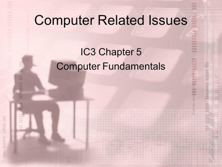 Computer Related Issues IC3 Chapter 5 Computer Fundamentals.