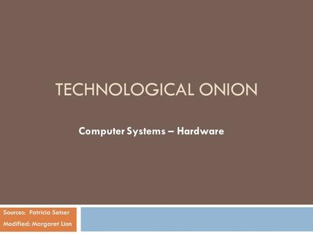 TECHNOLOGICAL ONION Computer Systems – Hardware Sources: Patricia Setser Modified: Margaret Lion.
