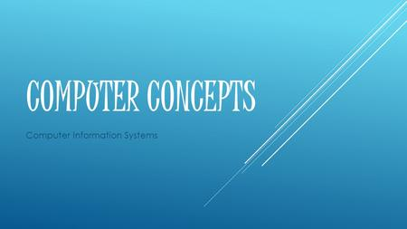 COMPUTER CONCEPTS Computer Information Systems. COURSE COMPETENCIES Explain the functions of computer system components. Describe the information processing.