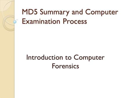 MD5 Summary and Computer Examination Process Introduction to Computer Forensics.