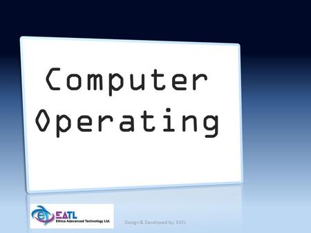 Computer Operating Design & Developed by: EATL. Contents What is computer Types of computers Usage of a computer Different types of operating systems.