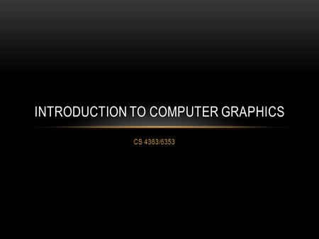 CS 4363/6353 INTRODUCTION TO COMPUTER GRAPHICS. WHAT YOU'LL SEE Interactive 3D computer graphics Real-time 2D, but mostly 3D OpenGL C/C++ (if you don't.