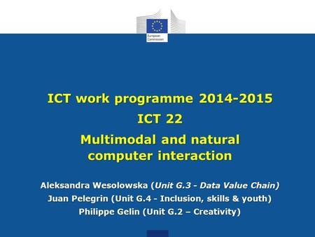 ICT work programme 2014-2015 ICT 22 Multimodal and natural computer interaction Aleksandra Wesolowska (Unit G.3 - Data Value Chain) Juan Pelegrin (Unit.