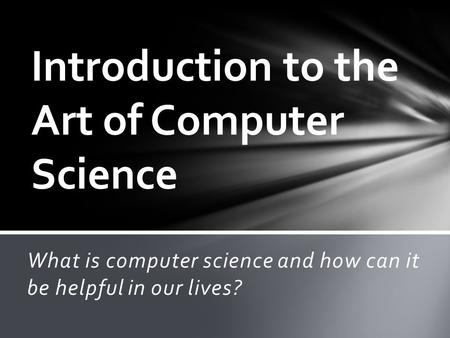 What is computer science and how can it be helpful in our lives? Introduction to the Art of Computer Science.