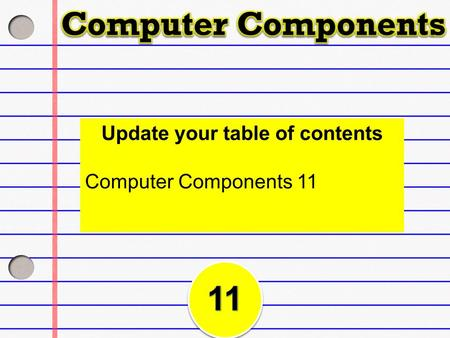 Update your table of contents Computer Components 11.