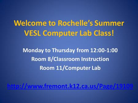 Welcome to Rochelle's Summer VESL Computer Lab Class! Monday to Thursday from 12:00-1:00 Room 8/Classroom Instruction Room 11/Computer Lab