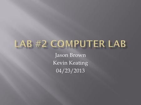 Jason Brown Kevin Keating 04/23/2013. Lab #2- Computer Lab Jason Brown Kevin Keating Date: 04/23/2013 Tools: Philips Screwdriver Parts: Used Computer.