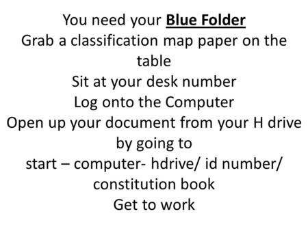 You need your Blue Folder Grab a classification map paper on the table Sit at your desk number Log onto the Computer Open up your document from your H.