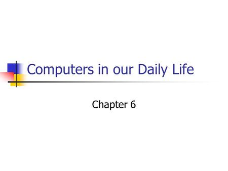 Computers in our Daily Life Chapter 6. When would computers be better than a Human? Fast and accurate job is required Repetitive tasks Easily automated.