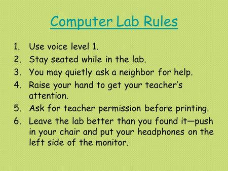 Computer Lab Rules 1.Use voice level 1. 2.Stay seated while in the lab. 3.You may quietly ask a neighbor for help. 4.Raise your hand to get your teacher's.