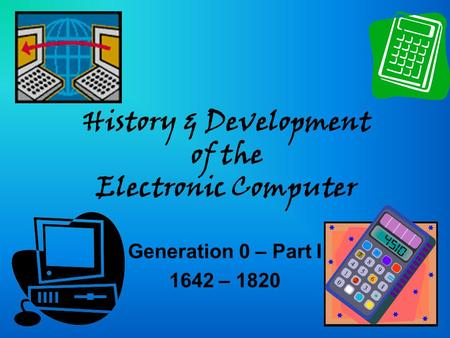 History & Development of the Electronic Computer Generation 0 – Part I 1642 – 1820.