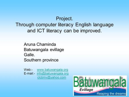 Project. Through computer literacy English language and ICT literacy can be improved. Aruna Chaminda Batuwangala evillage Galle. Southern province Web:-