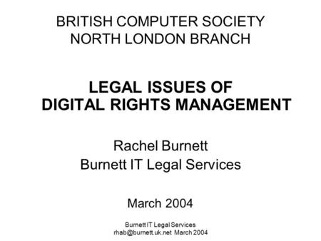 Burnett IT Legal Services March 2004 BRITISH COMPUTER SOCIETY NORTH LONDON BRANCH LEGAL ISSUES OF DIGITAL RIGHTS MANAGEMENT Rachel.