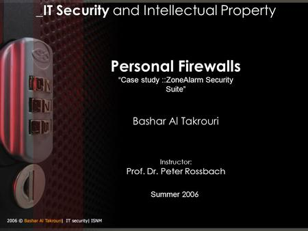 "_IT Security and Intellectual Property Summer 2006 Bashar Al Takrouri Personal Firewalls ""Case study ::ZoneAlarm Security Suite"" Instructor: Prof. Dr."