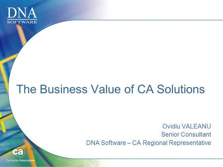 The Business Value of CA Solutions Ovidiu VALEANU Senior Consultant DNA Software – CA Regional Representative.