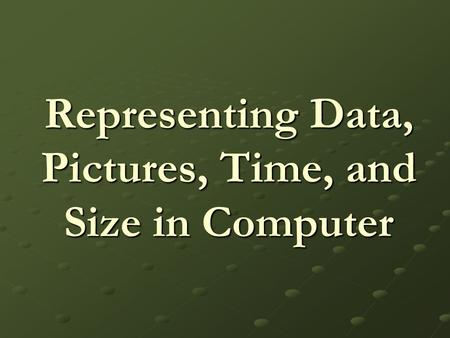 Representing Data, Pictures, Time, and Size in Computer