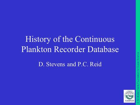  Sir Alister Hardy Foundation for Ocean Science History of the Continuous Plankton Recorder Database D. Stevens and P.C. Reid.
