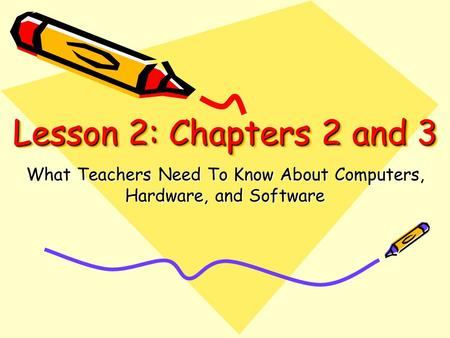 Lesson 2: Chapters 2 and 3 What Teachers Need To Know About Computers, Hardware, and Software.