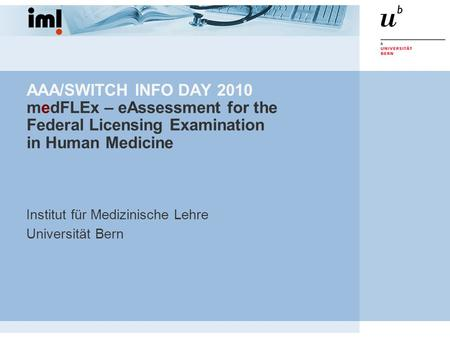 AAA/SWITCH INFO DAY 2010 medFLEx – eAssessment for the Federal Licensing Examination in Human Medicine Institut für Medizinische Lehre Universität Bern.