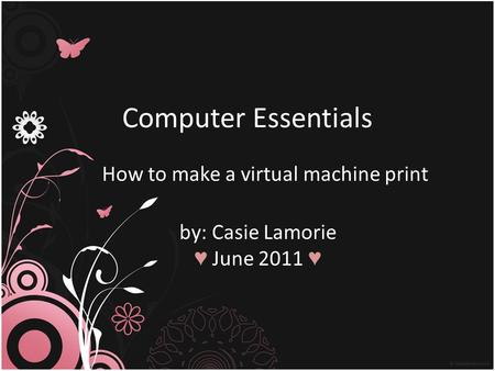 Computer Essentials How to make a virtual machine print by: Casie Lamorie ♥ June 2011 ♥