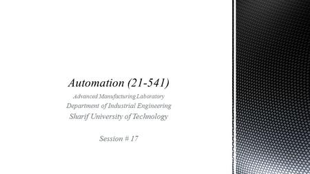 Advanced Manufacturing Laboratory Department of Industrial Engineering Sharif University of Technology Session # 17.