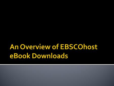  Some EBSCOhost eBooks can be downloaded to mobile devices.  This presentation will guide you through the basic steps to download an eBook.