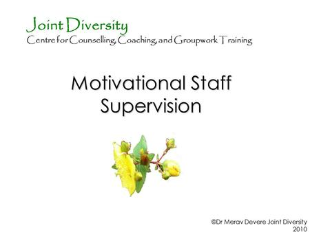 Motivational Staff Supervision ©Dr Merav Devere Joint Diversity 2010 Joint Diversity Centre for Counselling, Coaching, and Groupwork Training.