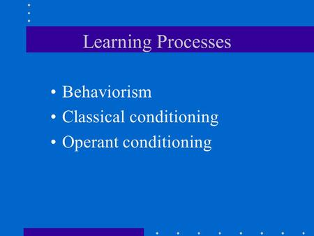 Learning Processes Behaviorism Classical conditioning Operant conditioning.