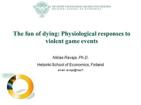 The fun of dying: Physiological responses to violent game events Niklas Ravaja, Ph.D. Helsinki School of Economics, Finland   THE CENTER.