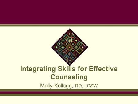 Integrating Skills for Effective Counseling Molly Kellogg, RD, LCSW.