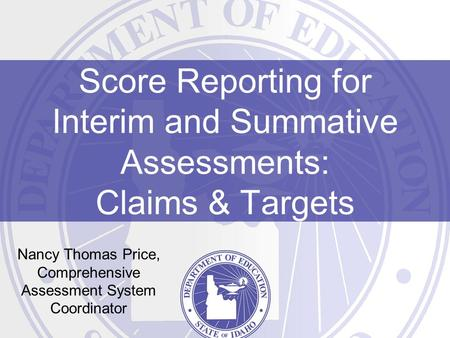 Score Reporting for Interim and Summative Assessments: Claims & Targets Nancy Thomas Price, Comprehensive Assessment System Coordinator.