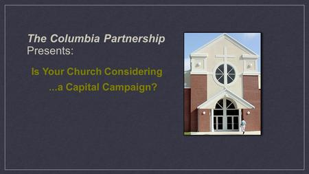 The Columbia Partnership Presents: Is Your Church Considering...a Capital Campaign?