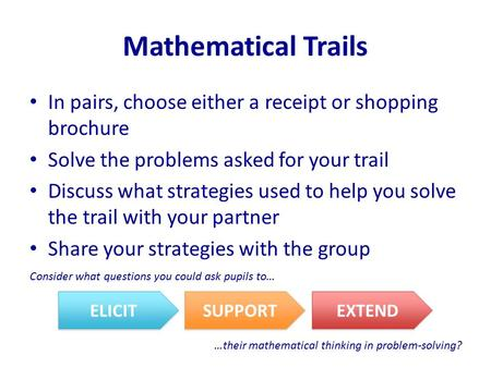 Mathematical Trails In pairs, choose either a receipt or shopping brochure Solve the problems asked for your trail Discuss what strategies used to help.