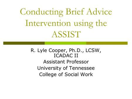 Conducting Brief Advice Intervention using the ASSIST R. Lyle Cooper, Ph.D., LCSW, ICADAC II Assistant Professor University of Tennessee College of Social.