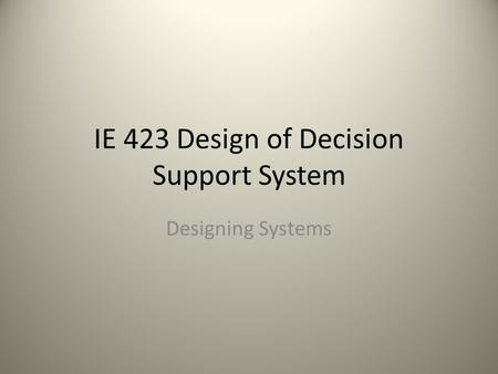 IE 423 Design of Decision Support System Designing Systems.