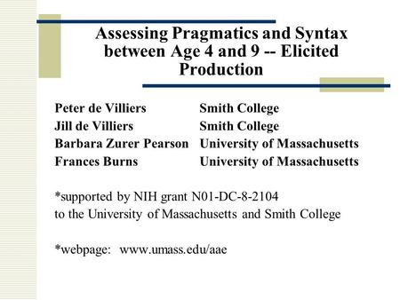 Assessing Pragmatics and Syntax between Age 4 and 9 -- Elicited Production Peter de VilliersSmith College Jill de VilliersSmith College Barbara Zurer PearsonUniversity.